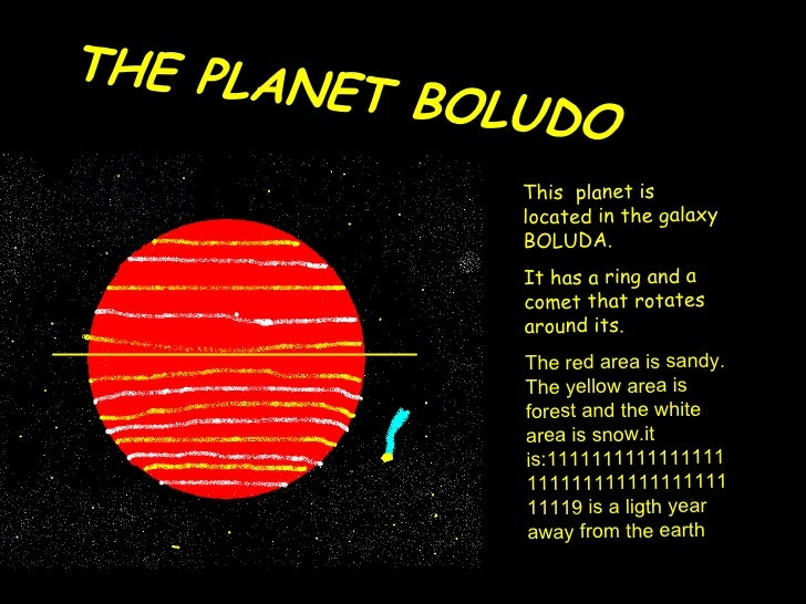 THE PLANET BOLUDO This  planet is located in the galaxy BOLUDA. It has a ring and a comet that rotates around its. The red...
