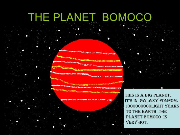 THE PLANET  BOMOCO THIS IS A BIG PLANET. IT'S IN  GALAXY POMPOM. 1000000000light years to the earth .THE  PLANET BOMOCO  i...