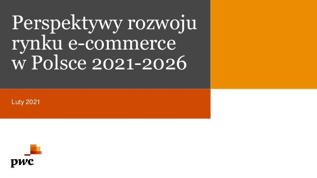 Perspektywy rozwoju rynku e-commerce w Polsce 2021-2026 Luty 2021