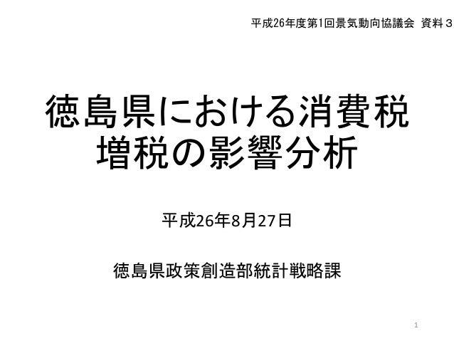 徳島県における消費税 増税の影響分析 平成26年8月27日 徳島県政策創造部統計戦略課 1 平成26年度第1回景気動向協議会 資料3