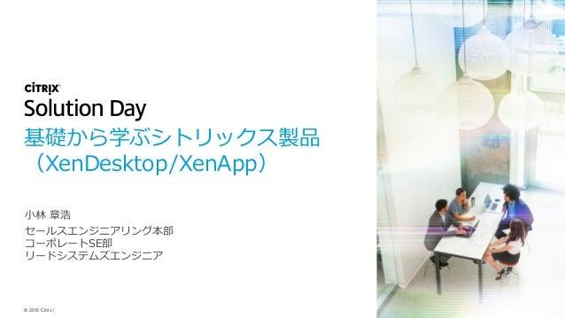 © 2015 Citrix   基礎から学ぶシトリックス製品 (XenDesktop/XenApp) 小林 章浩 セールスエンジニアリング本部 コーポレートSE部 リードシステムズエンジニア