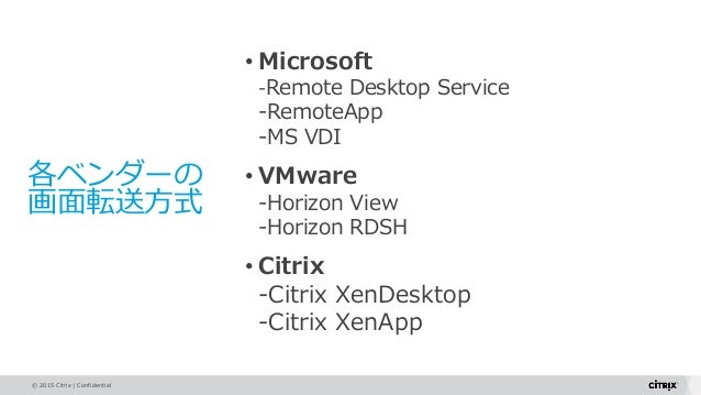© 2015 Citrix   Confidential 各ベンダーの 画面転送方式 • Microsoft -Remote Desktop Service -RemoteApp -MS VDI • VMware -Horizon View -...