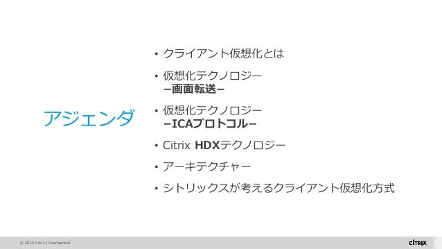© 2015 Citrix   Confidential アジェンダ • クライアント仮想化とは • 仮想化テクノロジー −画面転送− • 仮想化テクノロジー −ICAプロトコル− • Citrix HDXテクノロジー • アーキテクチャー •...