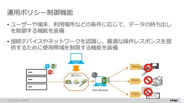 © 2015 Citrix   Confidential • ユーザーや端末、利用場所などの条件に応じて、データの持ち出し を制御する機能を装備 • 接続デバイスやネットワークを認識し、最適な操作レスポンスを提 供するために使用帯域を制限する機...