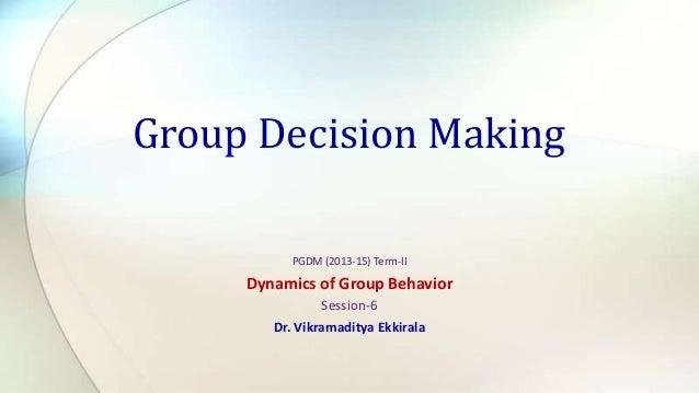 Group Decision Making PGDM (2013-15) Term-II  Dynamics of Group Behavior Session-6 Dr. Vikramaditya Ekkirala