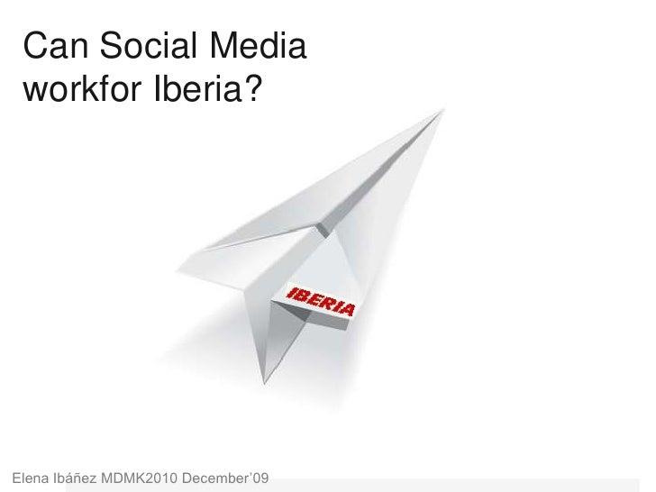 Can Social Media workfor Iberia?<br />Elena Ibáñez MDMK2010 December'09<br />