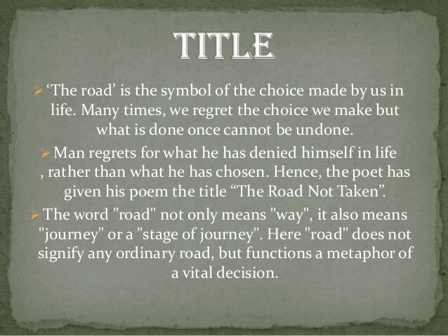 "choices made in the road not taken a poem by robert frost Robert frost utilizes several poetic techniques to reveal the theme in his poem, ""the road not taken"", which is stressing the importance the decision making of one is, regardless of whether or not it is agreement with the resolution of their peers, and how it can affect their future the ."