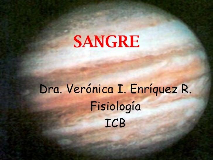 SANGRE <ul><li>Dra. Verónica I. Enríquez R. </li></ul><ul><li>Fisiología </li></ul><ul><li>ICB </li></ul>