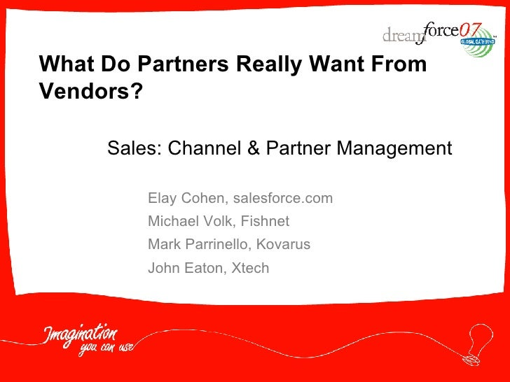 What Do Partners Really Want From Vendors? Elay Cohen, salesforce.com Michael Volk, Fishnet Mark Parrinello, Kovarus John ...