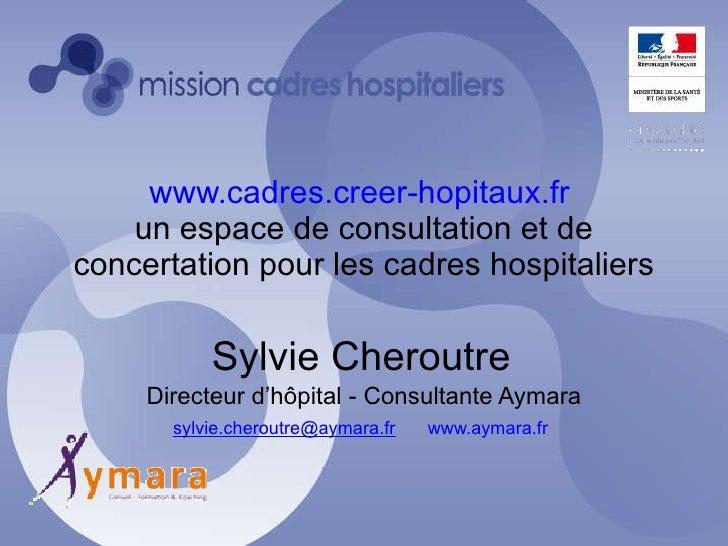 www.cadres.creer-hopitaux.fr   un espace de consultation et de concertation pour les cadres hospitaliers Sylvie Cheroutre ...
