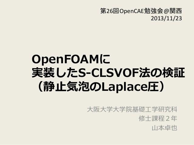 OpenFOAMに 実装したS-‐‑‒CLSVOF法の検証 (静⽌止気泡のLaplace圧) ⼤大阪⼤大学⼤大学院基礎⼯工学研究科 修⼠士課程2年年  ⼭山本卓也 第26回OpenCAE勉強会@関西   2013/11/23