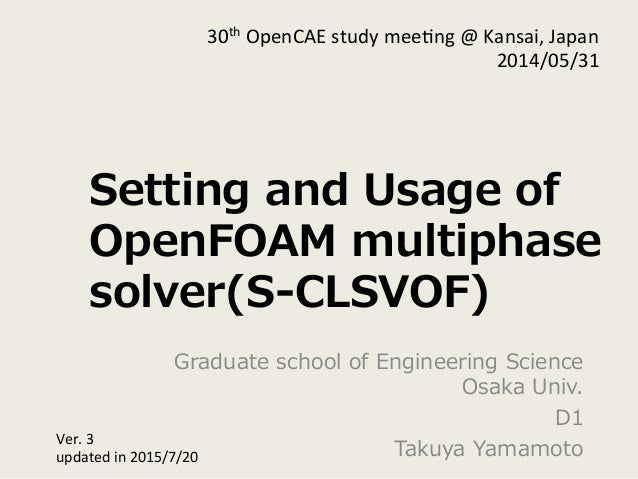 Setting  and  Usage  of   OpenFOAM  multiphase   solver(S-‐‑‒CLSVOF) Graduate  school  of  Engineering  Science   Osaka  U...