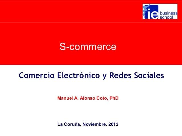 S-commerceComercio Electrónico y Redes Sociales         Manuel A. Alonso Coto, PhD         La Coruña, Noviembre, 2012