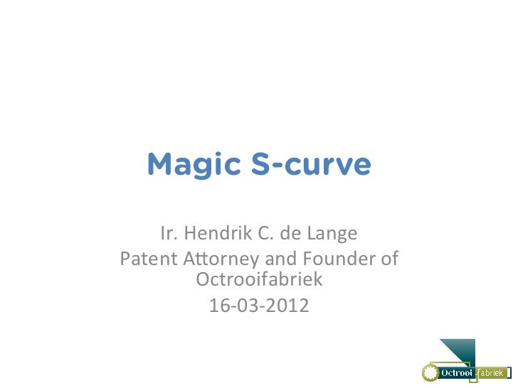 Magic S-curve    Ir.	  Hendrik	  C.	  de	  Lange	  Patent	  A2orney	  and	  Founder	  of	              Octrooifabriek	    ...