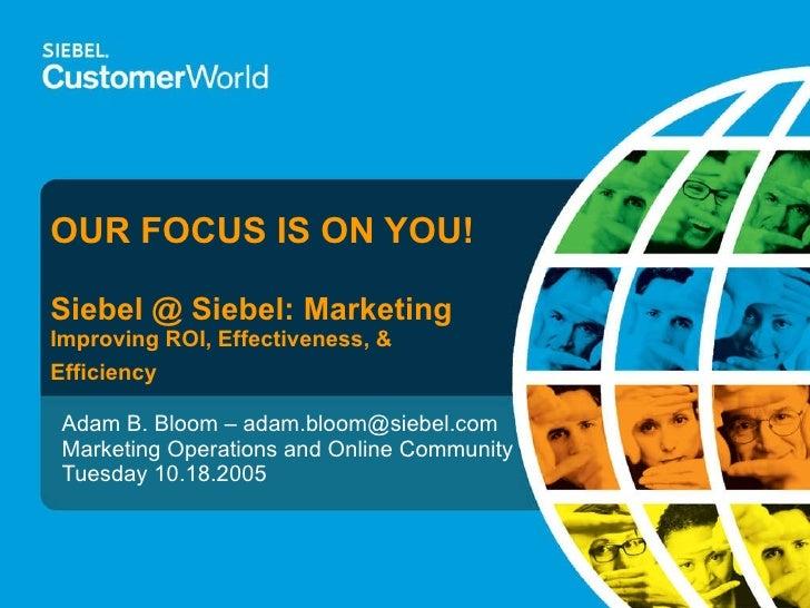 OUR FOCUS IS ON YOU! Siebel @ Siebel: Marketing Improving ROI, Effectiveness, & Efficiency Adam B. Bloom – adam.bloom@sieb...