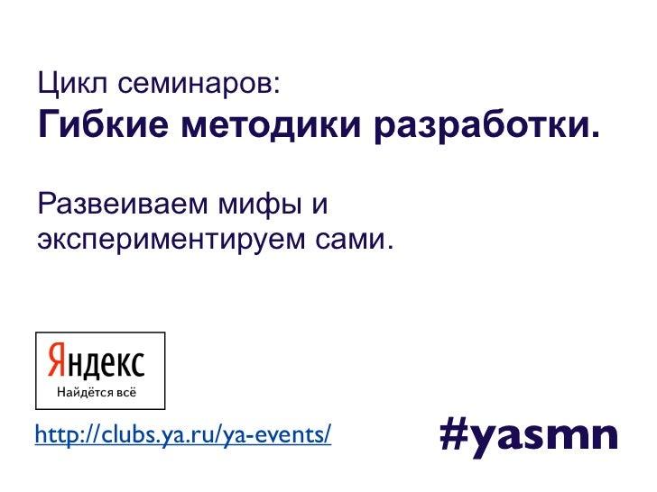 Цикл семинаров:Гибкие методики разработки.Развеиваем мифы иэкспериментируем сами.http://clubs.ya.ru/ya-events/   #yasmn