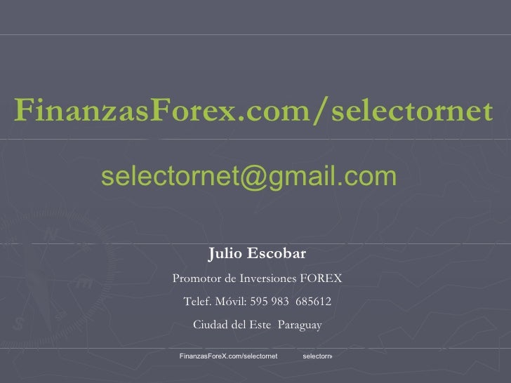 FinanzasForex.com / selectornet [email_address] Julio Escobar Promotor de Inversiones FOREX Telef. Móvil: 595 983  685612 ...