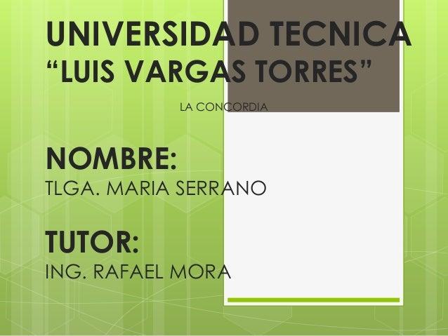 """UNIVERSIDAD TECNICA""""LUIS VARGAS TORRES""""           LA CONCORDIANOMBRE:TLGA. MARIA SERRANOTUTOR:ING. RAFAEL MORA"""