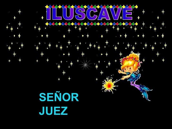 SEÑOR JUEZ ILUSCAVE