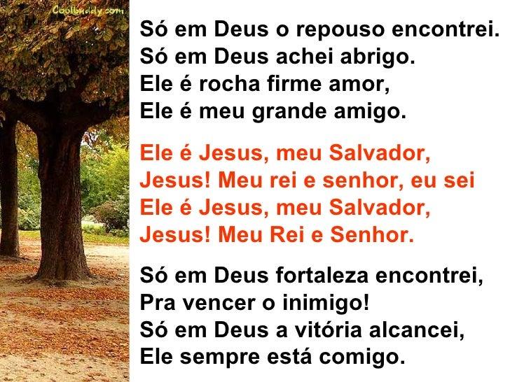 Só em Deus o repouso encontrei. Só em Deus achei abrigo. Ele é rocha firme amor,  Ele é meu grande amigo. Ele é Jesus, meu...