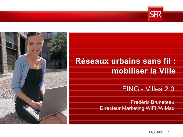 Réseaux urbains sans fil : mobiliser la Ville FING - Villes 2.0 Frédéric Bruneteau Directeur Marketing WiFi /WiMax