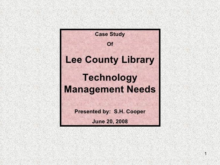 Case Study Of Lee County Library Technology Management Needs Presented by:  S.H. Cooper June 20, 2008