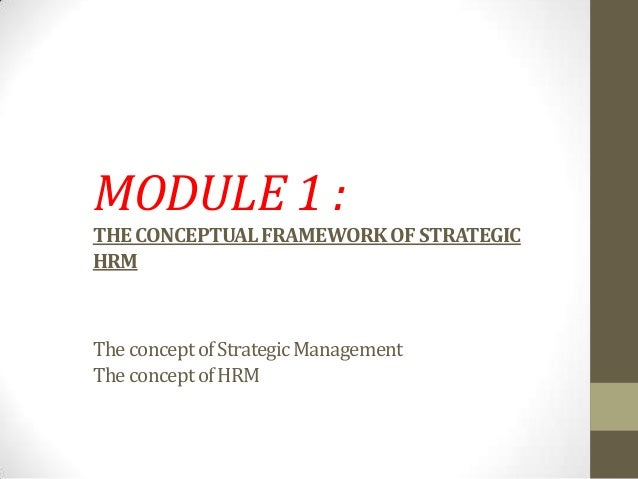 MODULE 1 :THECONCEPTUALFRAMEWORKOFSTRATEGICHRMTheconceptofStrategicManagementTheconceptofHRM