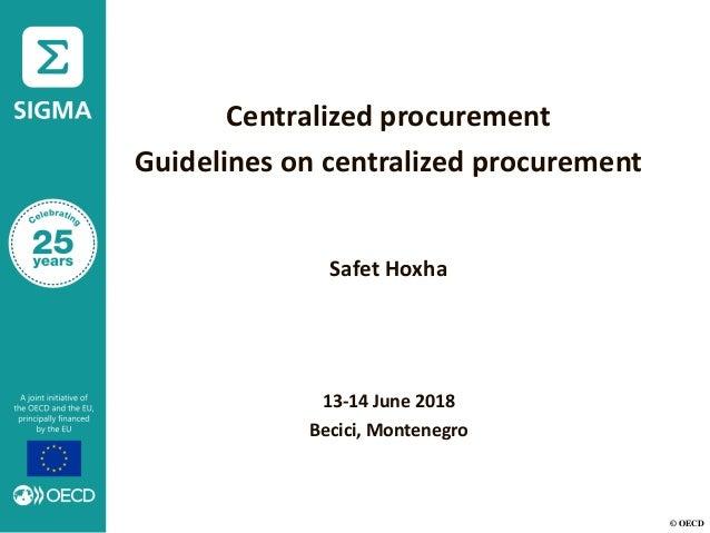 © OECD Centralized procurement Guidelines on centralized procurement Safet Hoxha 13-14 June 2018 Becici, Montenegro