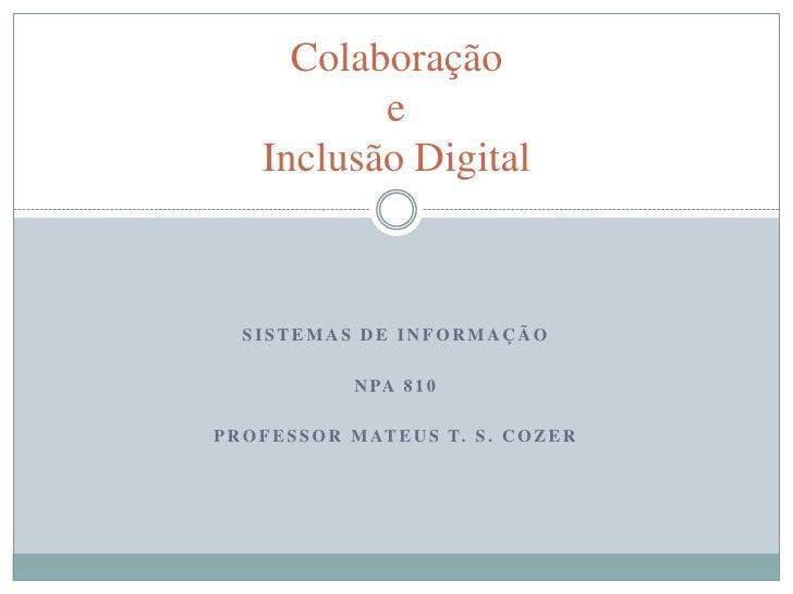 Sistemas de informação<br />NPA 810<br />Professor Mateus t. S. Cozer<br />ColaboraçãoeInclusão Digital<br />