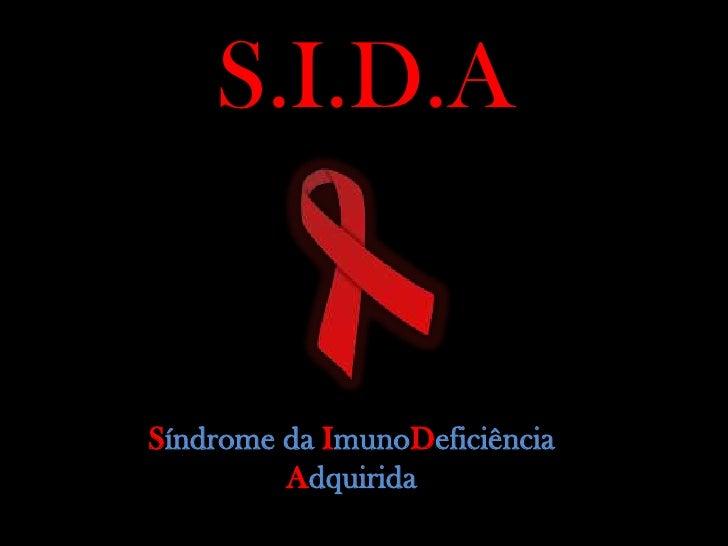 S.I.D.A   Síndrome da ImunoDeficiência          Adquirida
