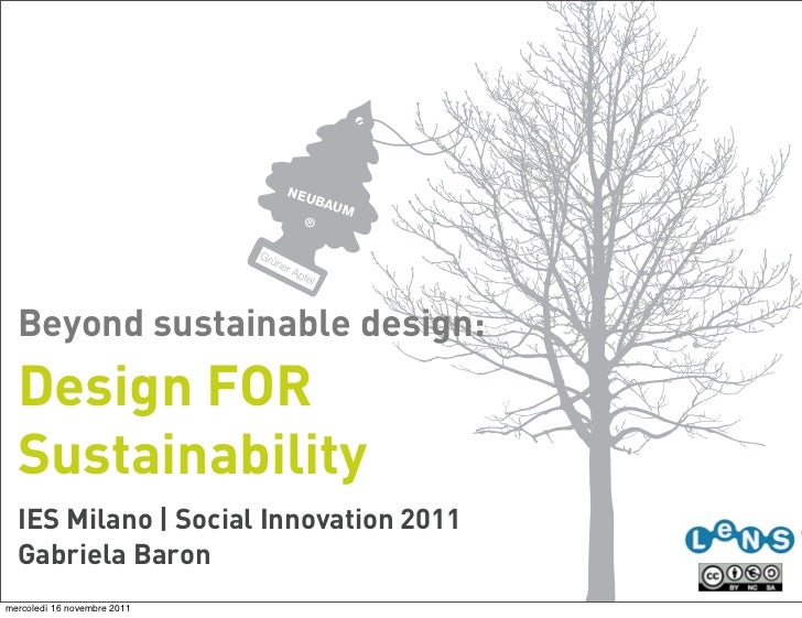 Beyond sustainable design:  Design FOR  Sustainability  IES Milano | Social Innovation 2011  Gabriela Baronmercoledì 16 no...