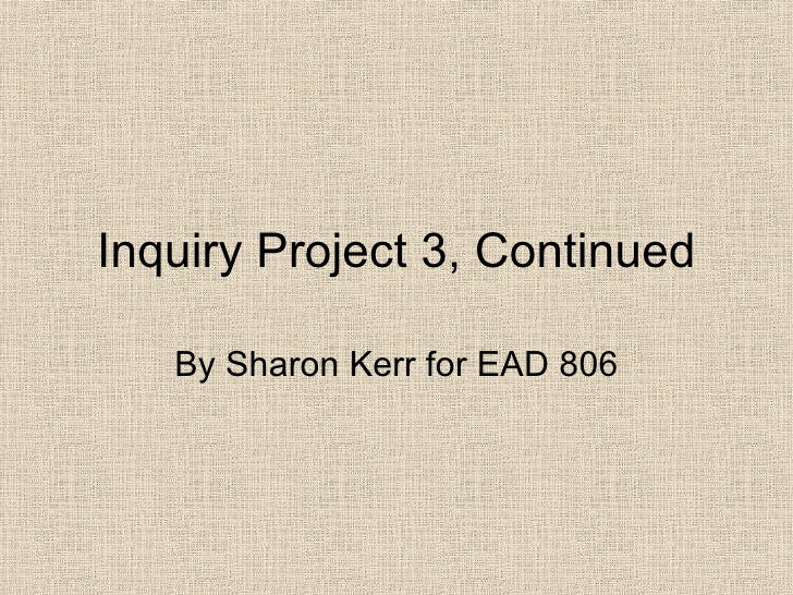 Inquiry Project 3, Continued By Sharon Kerr for EAD 806
