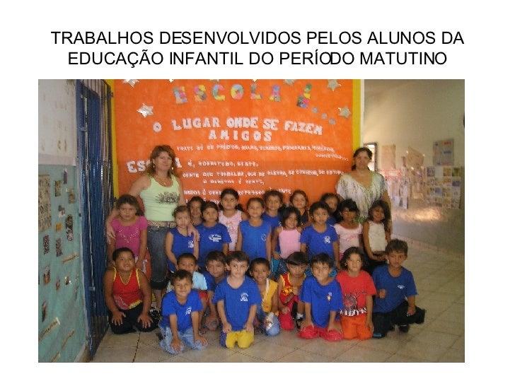 TRABALHOS DESENVOLVIDOS PELOS ALUNOS DA EDUCAÇÃO INFANTIL DO PERÍODO MATUTINO