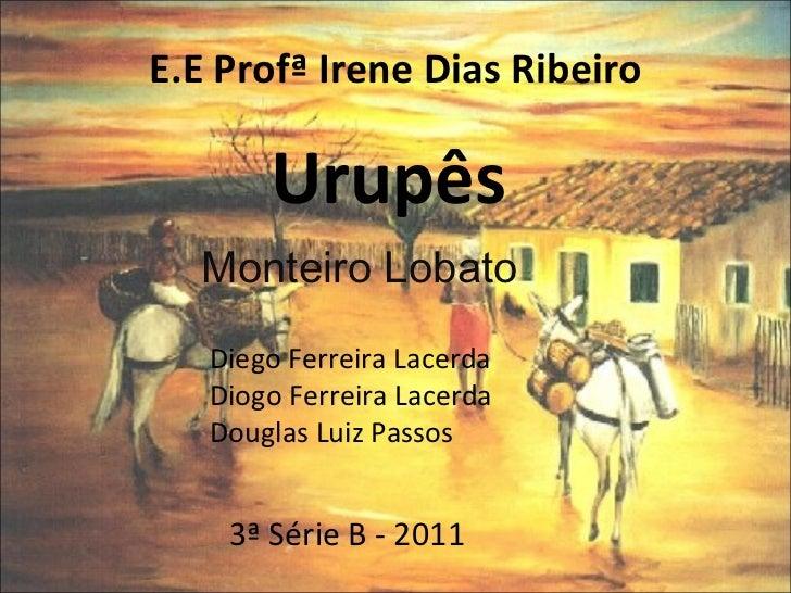 E.E Profª Irene Dias Ribeiro Urupês Monteiro Lobato Diego Ferreira Lacerda Diogo Ferreira Lacerda Douglas Luiz Passos  3ª ...