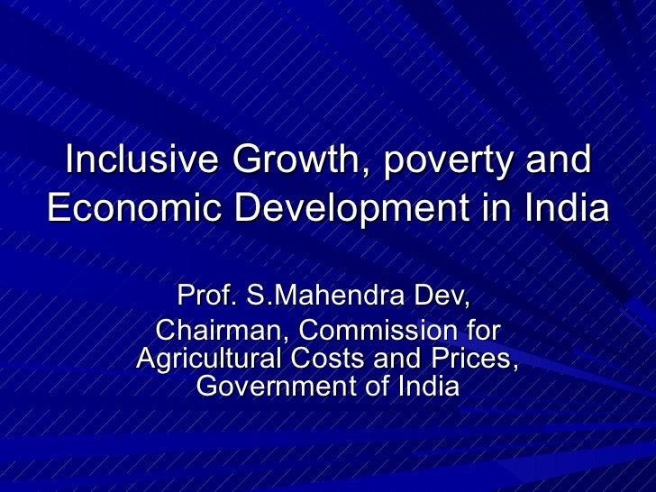 Inclusive Growth, poverty and Economic Development in India Prof. S.Mahendra Dev,  Chairman, Commission for Agricultural C...
