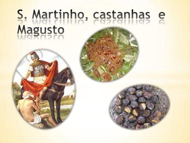Quem foi S. Martinho?*    Martinho nasceu a 316 d.C., na Hungria. Filho de soldado romano, foi obrigado a ir    para o exé...
