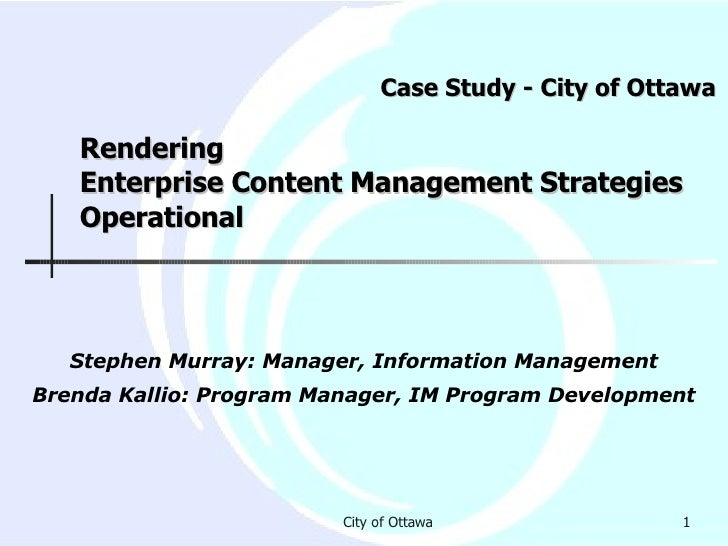 Case Study - City of Ottawa  Rendering  Enterprise Content Management Strategies Operational Stephen Murray: Manager, Info...