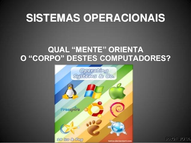 """PROF JOTASISTEMAS OPERACIONAISQUAL """"MENTE"""" ORIENTAO """"CORPO"""" DESTES COMPUTADORES?"""