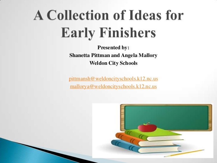 A Collection of Ideas for Early Finishers<br />Presented by: <br />Shanetta Pittman and Angela Mallory<br />Weldon City Sc...