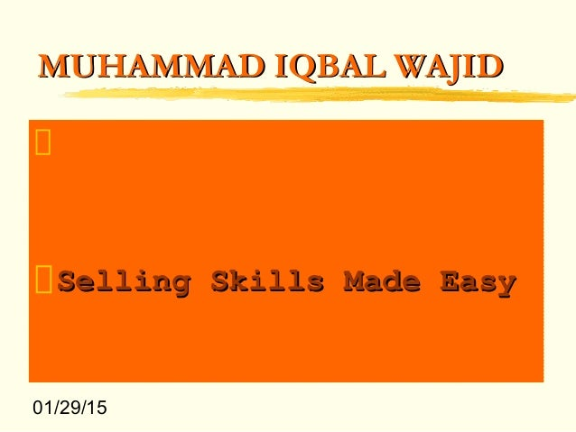 01/29/15 MUHAMMAD IQBAL WAJIDMUHAMMAD IQBAL WAJID Selling Skills Made EasySelling Skills Made Easy