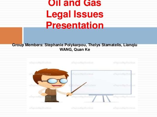 Oil and Gas                Legal Issues                PresentationGroup Members: Stephanie Polykarpou, Thelys Stamatelis,...