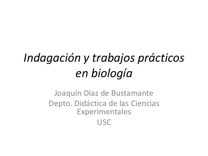 Indagación y trabajos prácticos en biología<br />Joaquín Díaz de Bustamante<br />Depto. Didáctica de las Ciencias Experime...