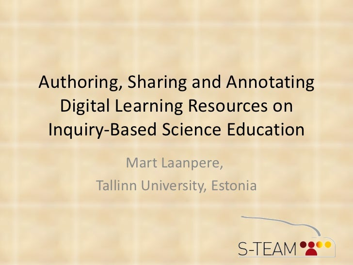 Authoring, Sharing and Annotating Digital Learning Resources on Inquiry-Based Science Education Mart Laanpere,  Tallinn Un...