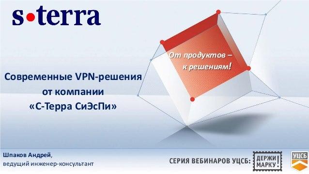 Современные VPN-решения от компании «С-Терра СиЭсПи» От продуктов – к решениям! Шпаков Андрей, ведущий инженер-консультант