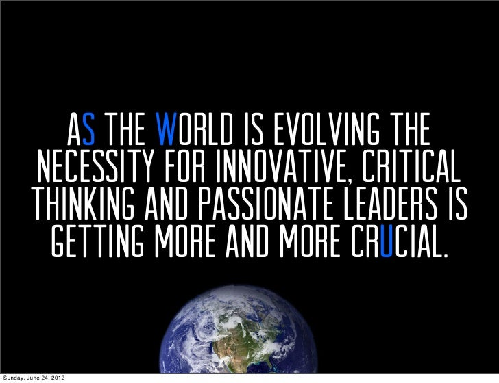 As the world is evolving the         necessity for innovative, critical         thinking and passionate leaders is        ...