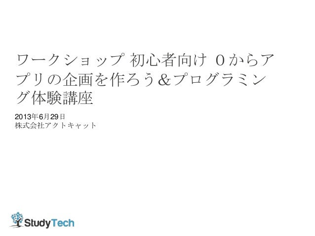 2013年6月26日 株式会社アクトキャット ワークショップ 初心者向け 0からア プリの企画を作ろう&プログラミン グ体験講座