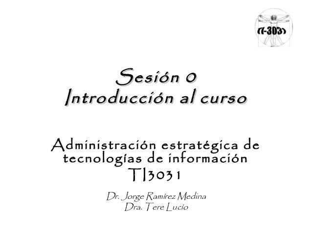 Sesión 0Sesión 0 Introducción al cursoIntroducción al curso Administración estratégica de tecnologías de información TI303...