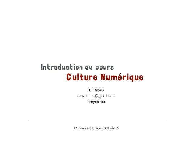 Introduction au cours  Culture Numérique  E. Reyes  ereyes.net@gmail.com  ereyes.net  L2 Infocom | Université Paris 13