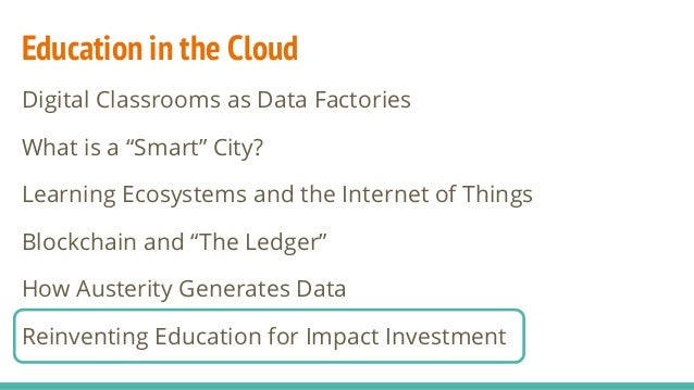 "Education in the Cloud Digital Classrooms as Data Factories What is a ""Smart"" City? Learning Ecosystems and the Internet o..."