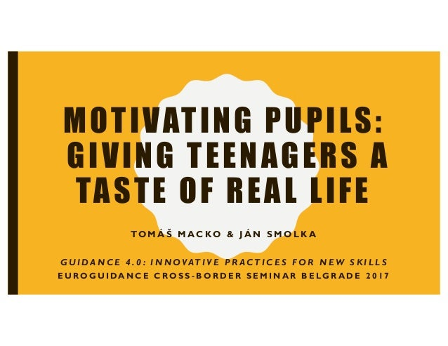 MOTIVATING PUPILS: GIVING TEENAGERS A TASTE OF REAL LIFE TO M Á Š M A C KO & J Á N S M O L K A G U I D A N C E 4 . 0 : I N...